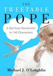 The Tweetable Pope: A Spiritual Revolution in 140 Characters - Michael J O'Loughlin - cover