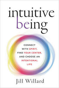 Intuitive Being: Connect with Spirit, Find Your Center, and Choose an Intentional Life - Jill Willard - cover