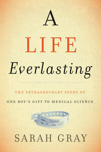 A Life Everlasting: The Extraordinary Story of One Boy's Gift to Medical Science - Sarah Gray - cover