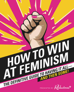 How to Win at Feminism: The Definitive Guide to Having it All - and Then Some! - Reductress,Elizabeth Newell,Sarah Pappalardo - cover