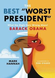 The Best Worst President: What The Right Gets Wrong About Barack Obama - Mark Hannah - cover