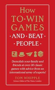 How to Win Games and Beat People: Demolish Your Family and Friends at Over 30 Classic Games with Advice from an International Array of Experts - Tom Whipple - cover