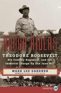 Rough Riders: Theodore Roosevelt, His Cowboy Regiment, and the Immortal Charge Up San Juan Hill [Large Print] - Mark Lee Gardner - cover