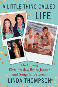 A Little Thing Called Life: On Loving Elvis Presley, Bruce Jenner, and Songs in Between - Linda Thompson - cover