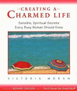 Creating a Charmed Life: Sensible, Spiritual Secrets Every Busy Woman Should Know - Victoria Moran - cover