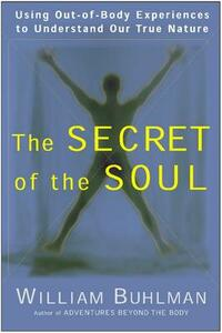 The Secret of the Soul: Using Out-of-Body Experiences to Understand Our True Nature - William L. Buhlman - cover