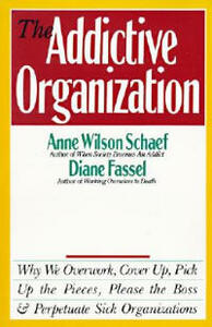 The Addictive Organization: Why We Overwork, Cover up, Pick up the Pieces, Please the Boss, and Perpetuate Sick Organizations - Anne Wilson Schaef - cover