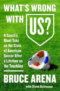 What's Wrong with US?: A Coach's Blunt Take on the State of American Soccer After a Lifetime on the Touchline - Bruce Arena - cover