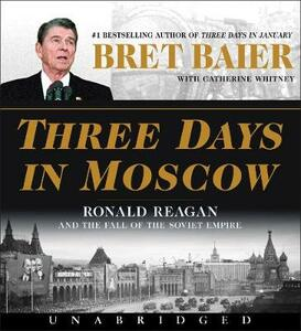 Three Days in Moscow: Ronald Reagan and the Fall of the Soviet Empire - Bret Baier,Catherine Whitney - cover
