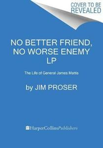 No Better Friend, No Worse Enemy: The Life of General James Mattis - Jim Proser - cover