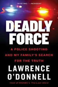 Deadly Force: A Police Shooting and My Family's Search for the Truth - Lawrence O'Donnell - cover