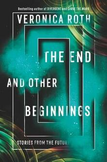 The End and Other Beginnings: Stories from the Future - Veronica Roth - cover