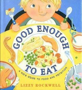 Good Enough to Eat: A Kids Guide to Food and Nutrition - Lizzy Rockwell - cover