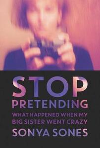Stop Pretending: What Happened When My Big Sister Went Crazy - Sonya Sones - cover