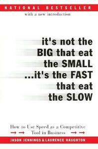 It's Not the Big That Eat the Small...It's the Fast That Eat the Slow: How to Use Speed as a Competitive Tool in Business - Jason Jennings,Laurence Haughton - cover