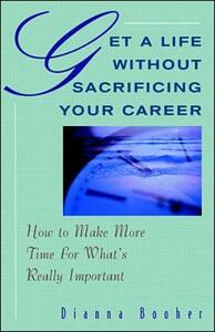 Get a Life without Sacrificing Your Career: How to Make More Time for What's Really Important - Dianna Booher - cover