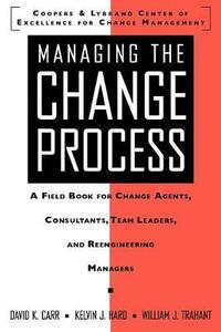 Managing the Change Process: A Field Book for Change Agents, Consultants, Team Leaders, and Reengineering Managers - David K. Carr,Kelvin J. Hard,William J. Trahant - cover