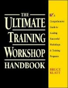 The Ultimate Training Workshop Handbook: A Comprehensive Guide to Leading Successful Workshops and Training Programs - Bruce Klatt - cover