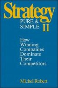 Strategy Pure & Simple II: How Winning Companies Dominate Their Competitors - Michel Robert - cover
