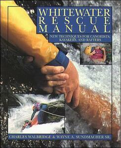 Whitewater Rescue Manual: New Techniques for Canoeists, Kayakers, and Rafters - Wayne Sundmacher,Charles Walbridge - cover