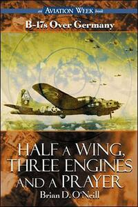 Half a Wing, Three Engines and a Prayer: B-17's Over Germany - Brian D. O'Neill - cover