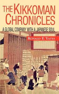The Kikkoman Chronicles: A Global Company with a Japanese Soul - Ronald E Yates - cover