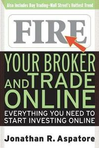 Fire Your Broker and Trade Online: Everything You Need to Start Investing Online - Jonathan Aspatore - cover