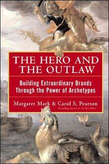 The Hero and the Outlaw: Building Extraordinary Brands Through the Power of Archetypes - Margaret Mark,Carol Pearson - cover