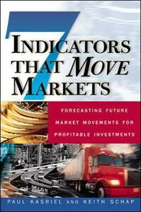 Seven Indicators That Move Markets: Forecasting Future Market Movements for Profitable Investments - Paul Kasreil,Keith Schap - cover
