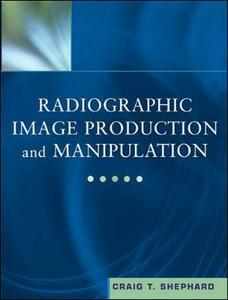 Radiographic Image Production and Manipulation - Craig T. Shephard - cover