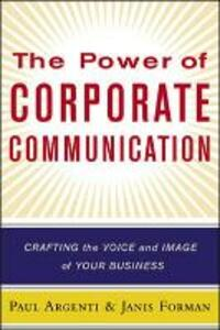 The Power of Corporate Communication: Crafting the Voice and Image of Your Business - Paul A. Argenti,Janis Forman - cover