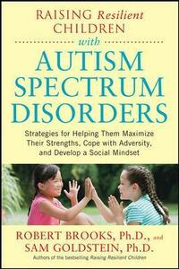 Raising Resilient Children with Autism Spectrum Disorders: Strategies for Maximizing Their Strengths, Coping with Adversity, and Developing a Social Mindset - Robert Brooks - cover