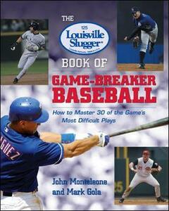 The Louisville Slugger (R) Book of Game-Breaker Baseball: How to Master 30 of the Game's Most Difficult Plays - John J. Monteleone,Mark Gola - cover