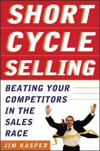 Short Cycle Selling: Beating Your Competitors in the Sales Race - Jim Kasper - cover
