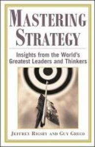 Mastering Strategy: Insights from the World's Greatest Leaders and Thinkers - Jeffrey Rigsby,Guy Greco - cover