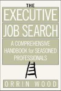 The Executive Job Search: A Comprehensive Handbook for Seasoned Professionals: A Comprehensive Handbook for Seasoned Professionals - Orrin Wood - cover