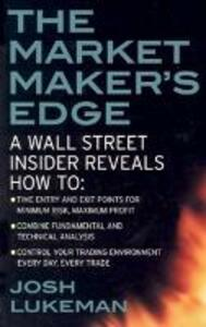 The Market Maker's Edge:  A Wall Street Insider Reveals How to:  Time Entry and Exit Points for Minimum Risk, Maximum Profit; Combine Fundamental and Technical Analysis; Control Your Trading Environment Every Day, Every Trade - Josh Lukeman - cover