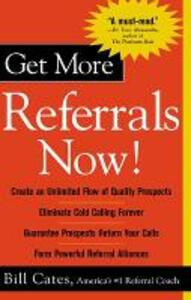 Get More Referrals Now!: The Four Cornerstones That Turn Business Relationships Into Gold - Bill Cates - cover