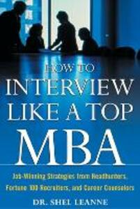 How to Interview Like a Top MBA: Job-Winning Strategies From Headhunters, Fortune 100 Recruiters, and Career Counselors - Shel Leanne - cover