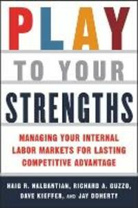 Play to Your Strengths: Managing Your Company's Internal Labor Markets for Lasting Competitive Advantage - Haig R. Nalbantian,Richard A. Guzzo,Dave Kieffer - cover