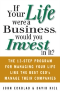 Ebook in inglese If Your Life Were a Business, Would You Invest In It?: The 13-Step Program for Managing Your Life Like the Best CEO's Manage Their Companies Eckblad, John , Kiel, David