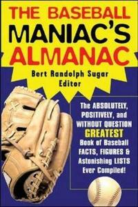 The Baseball Maniac's Almanac: Absolutely, Positively, and without Question the Greatest Book of Baseball Facts, Figures, and Astonishing Lists Ever Compiled - Bert Randolph Sugar - cover