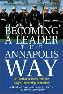 Becoming a Leader the Annapolis Way: 12 Combat Lessons from the Navy's Leadership Laboratory - W. Brad Johnson,Gregory P. Harper - cover