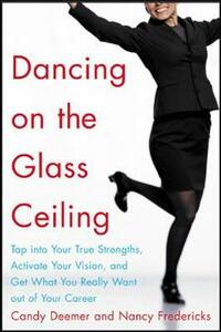 Dancing on the Glass Ceiling: Tap into Your True Strengths, Activate Your Vision and Get What You Really Want Out of Your Career - Candy Deemer,Nancy Fredericks - cover