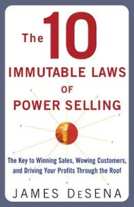 Ebook in inglese 10 Immutable Laws of Power Selling: The Key to Winning Sales, Wowing Customers, and Driving Profits Through the Roof Desena, James