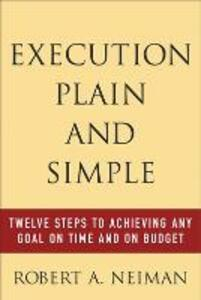 Execution Plain and Simple: Twelve Steps to Achieving Any Goal on Time and On Budget - Robert M. Neiman - cover
