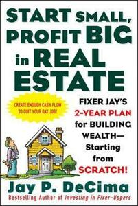 Start Small, Profit Big in Real Estate: Fixer Jay's 2-Year Plan for Building Wealth - Starting from Scratch - Jay P. DeCima - cover