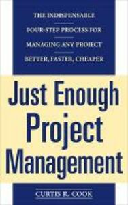 Just Enough Project Management:  The Indispensable Four-step Process for Managing Any Project, Better, Faster, Cheaper - Curtis Cook - cover