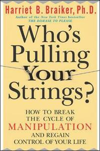 Who's Pulling Your Strings?: How to Break the Cycle of Manipulation and Regain Control of Your Life - Harriet B. Braiker - cover