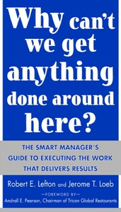 Ebook in inglese Why Can't We Get Anything Done Around Here?: The Smart Manager's Guide to Executing the Work That Delivers Results Lefton, R. , Loeb, Jerome